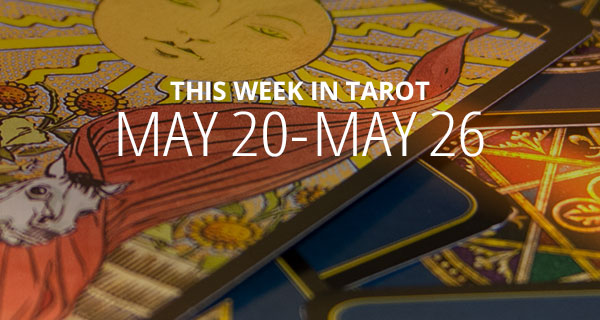 Your Weekly Tarot Reading May 20 – 26