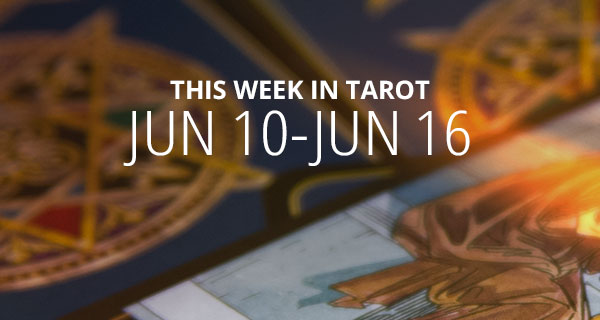 Your Weekly Tarot Reading: June 10 – 16