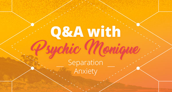 Psychic Q&A: Separation Anxiety | California Psychics