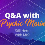 Psychic Q&A: Still Here With Me?