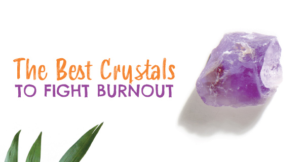 Best Crystals to Fight Burn Out | California Psychics