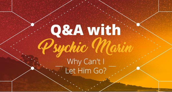 Psychic Q&A: Why Can't I Let Him Go? | California Psychics